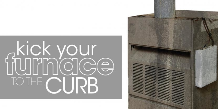 Kick Your Furnace to the Curb