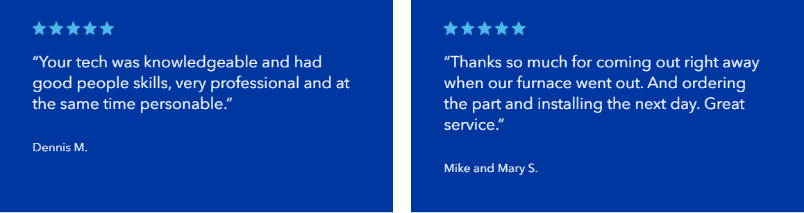 "Five star reviews: ""Your tech was knowledgeable and had good people skills, very professional and at the same time personable.""  Dennis M. ""Thanks so much for coming out right away when our furnace went out. And ordering the part and installing the next day. Great service.""  Mike and Mary S."