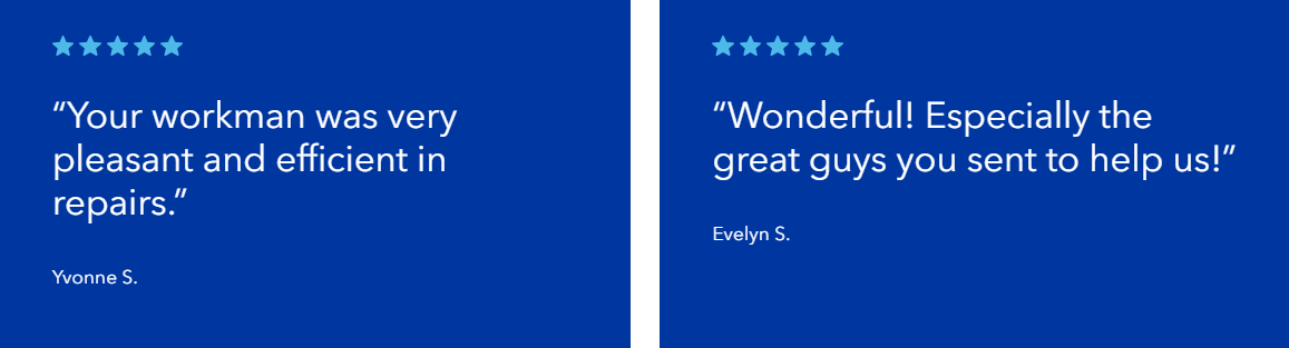 "Five star reviews ""Your workman was very pleasant and efficient in repairs.""  Yvonne S. ""Wonderful! Especially the great guys you sent to help us!""  Evelyn S."