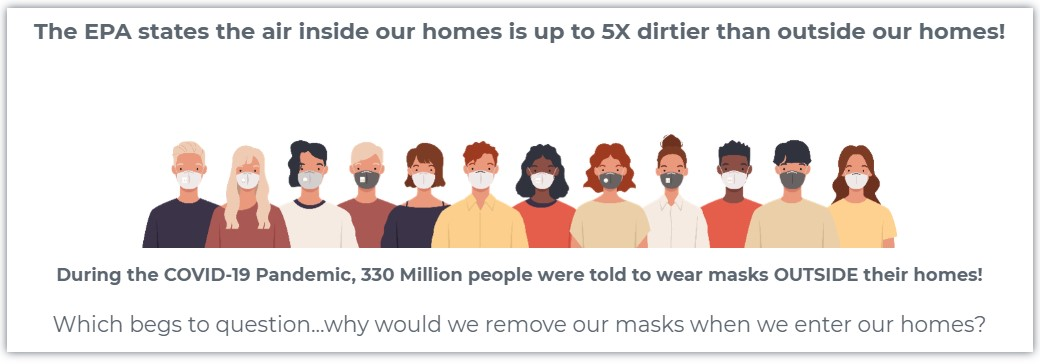 "Text ""The EPA states the air inside our homes is up to 5x dirtier than ouside our homes! During the COVID-19 Pandemic, 330 Million people were told to wear masks OUTSIDE their homes! Which begs to question...why would we remove our masks when we enter our homes?"" surrounding a cartoon drawing of 12 people wearing facemasks"